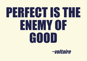 Perfect is th meny of good (Voltaire)